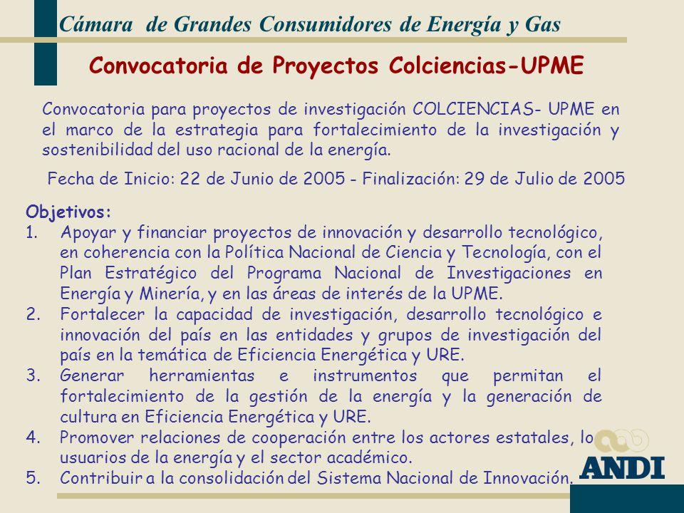 Cámara de Grandes Consumidores de Energía y Gas Objetivos: 1.Apoyar y financiar proyectos de innovación y desarrollo tecnológico, en coherencia con la Política Nacional de Ciencia y Tecnología, con el Plan Estratégico del Programa Nacional de Investigaciones en Energía y Minería, y en las áreas de interés de la UPME.