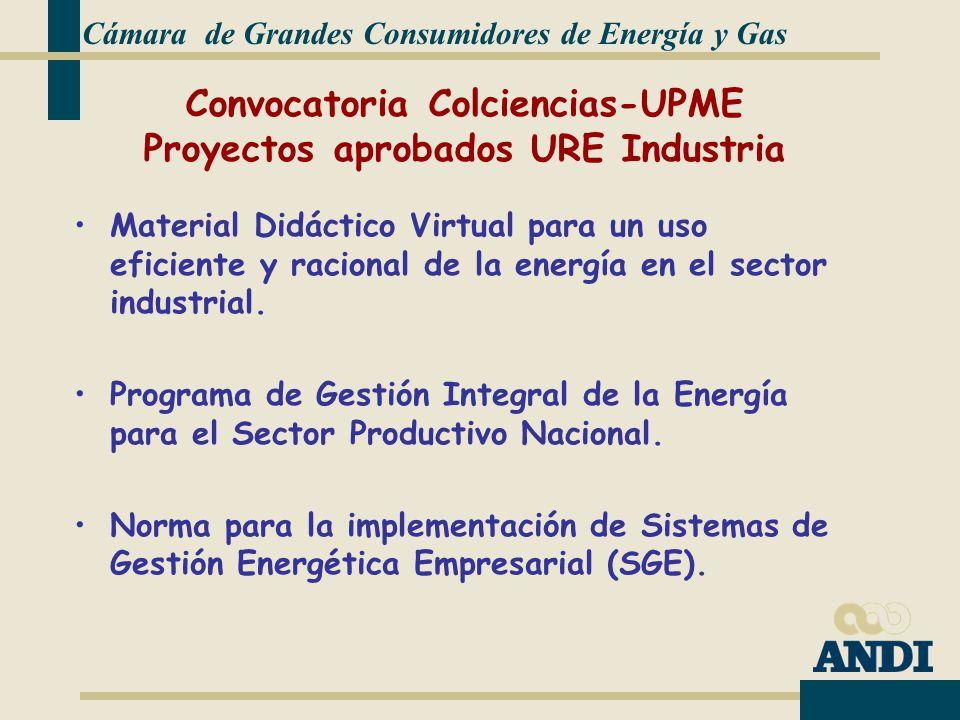 Cámara de Grandes Consumidores de Energía y Gas Convocatoria Colciencias-UPME Proyectos aprobados URE Industria Material Didáctico Virtual para un uso eficiente y racional de la energía en el sector industrial.