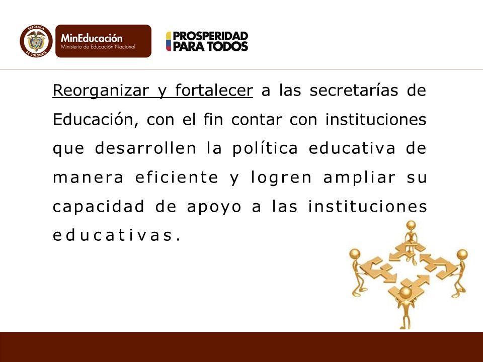Reorganizar y fortalecer a las secretarías de Educación, con el fin contar con instituciones que desarrollen la política educativa de manera eficiente