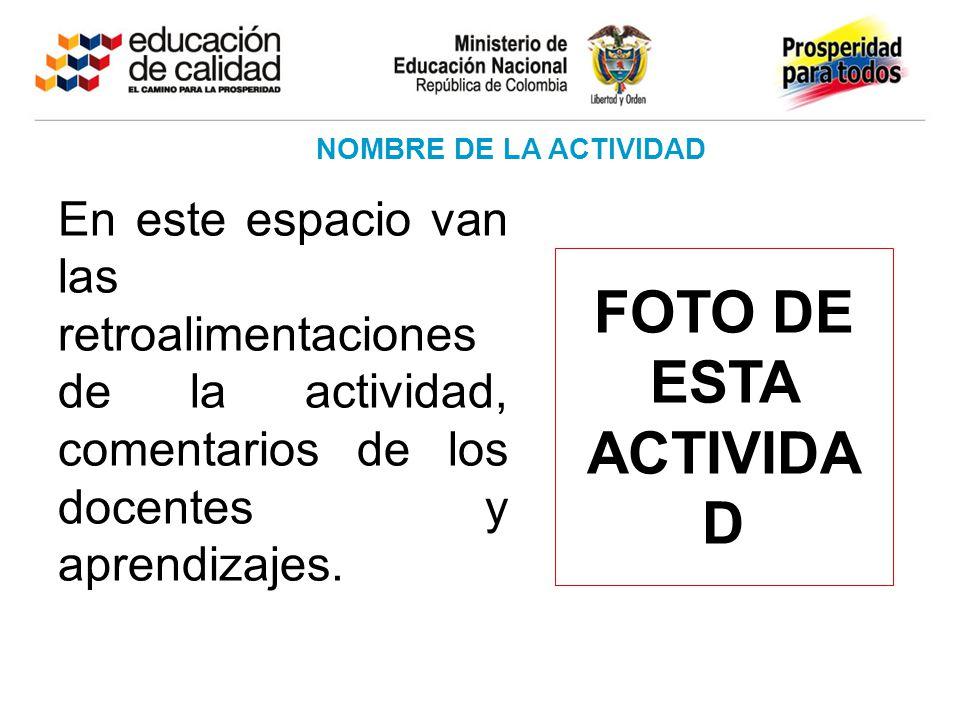 NOMBRE DE LA ACTIVIDAD FOTO DE ESTA ACTIVIDA D En este espacio van las retroalimentaciones de la actividad, comentarios de los docentes y aprendizajes