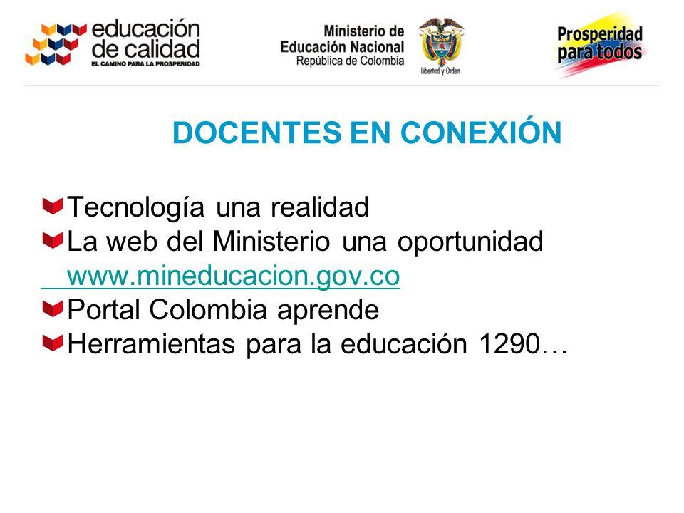 DOCENTES EN CONEXIÓN Tecnología una realidad La web del Ministerio una oportunidad www.mineducacion.gov.co Portal Colombia aprende Herramientas para l