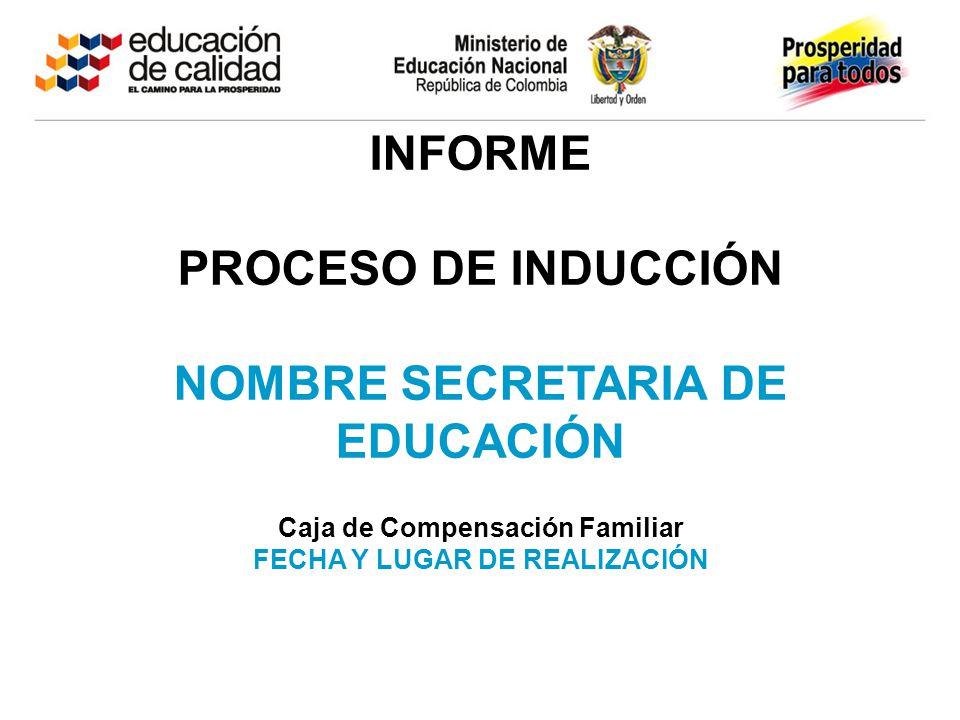 INFORME PROCESO DE INDUCCIÓN NOMBRE SECRETARIA DE EDUCACIÓN Caja de Compensación Familiar FECHA Y LUGAR DE REALIZACIÓN