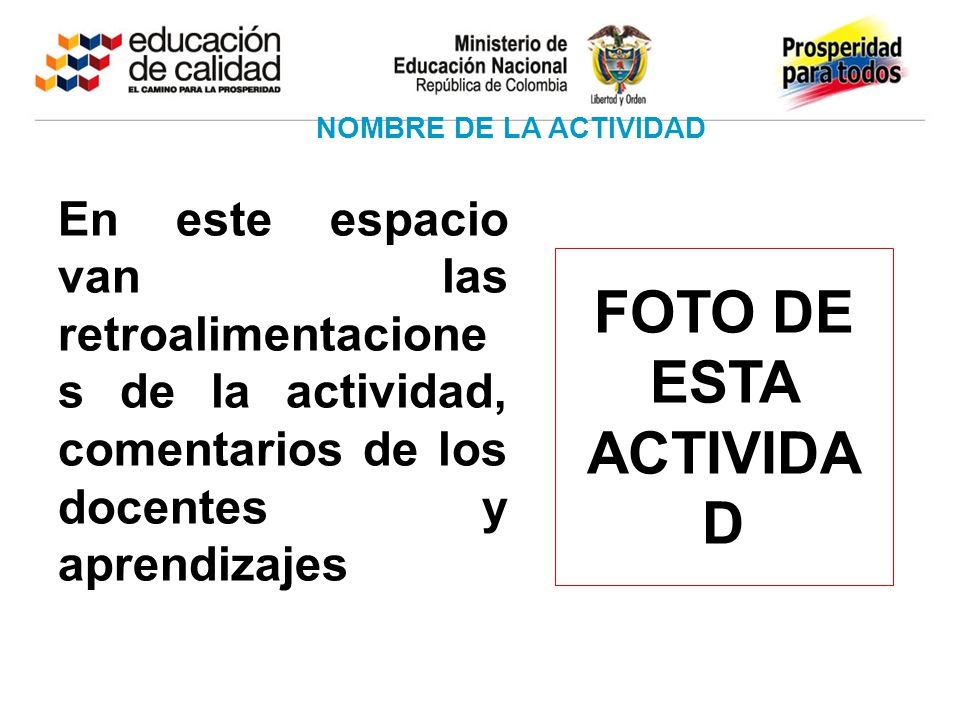 NOMBRE DE LA ACTIVIDAD FOTO DE ESTA ACTIVIDA D En este espacio van las retroalimentacione s de la actividad, comentarios de los docentes y aprendizaje