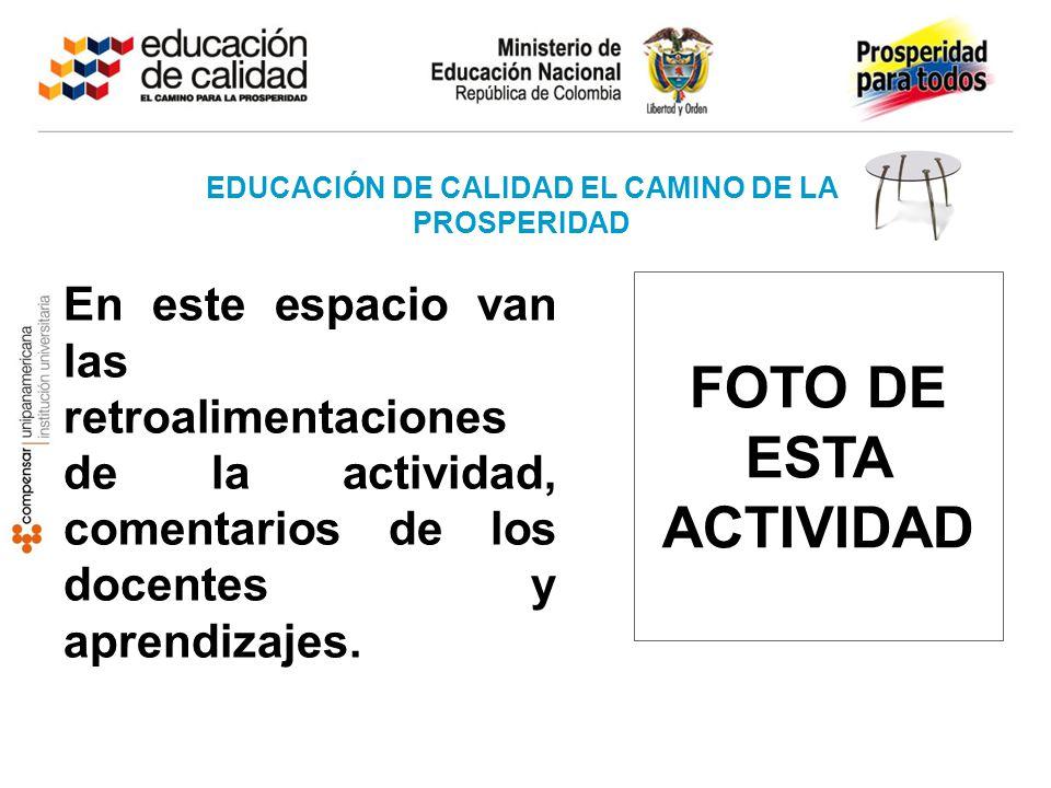 EDUCACIÓN DE CALIDAD EL CAMINO DE LA PROSPERIDAD FOTO DE ESTA ACTIVIDAD En este espacio van las retroalimentaciones de la actividad, comentarios de lo