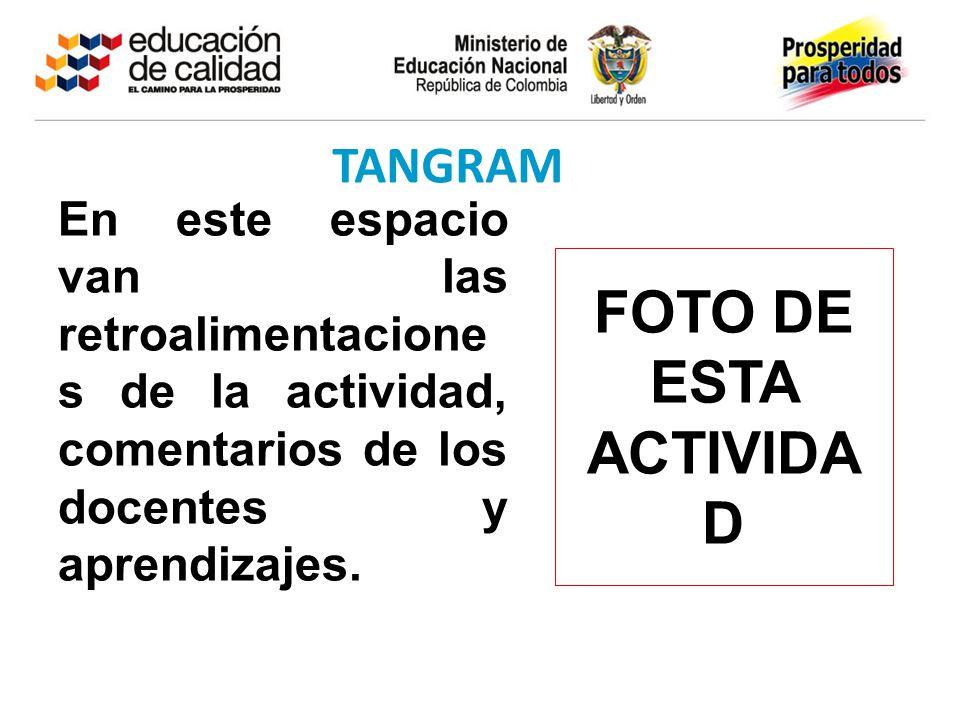 TANGRAM FOTO DE ESTA ACTIVIDA D En este espacio van las retroalimentacione s de la actividad, comentarios de los docentes y aprendizajes.