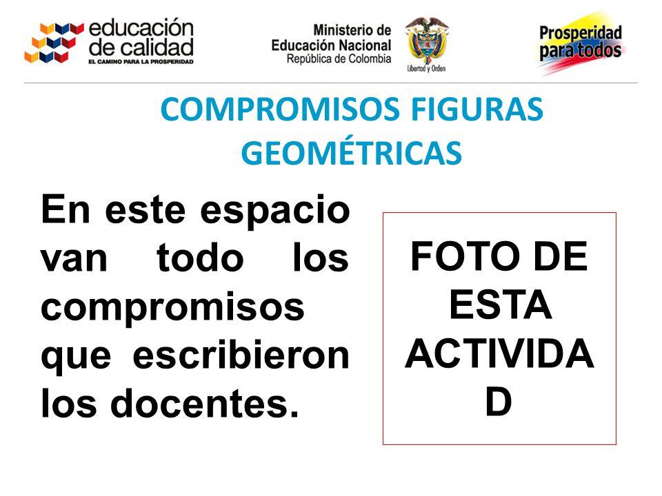 COMPROMISOS FIGURAS GEOMÉTRICAS En este espacio van todo los compromisos que escribieron los docentes. FOTO DE ESTA ACTIVIDA D