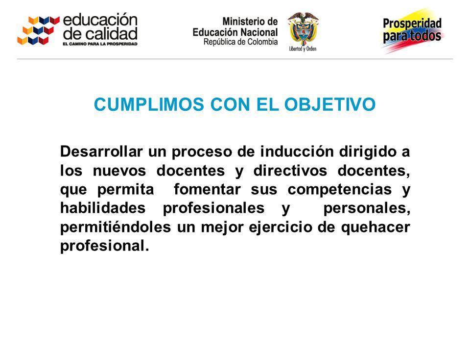 CUMPLIMOS CON EL OBJETIVO Desarrollar un proceso de inducción dirigido a los nuevos docentes y directivos docentes, que permita fomentar sus competenc