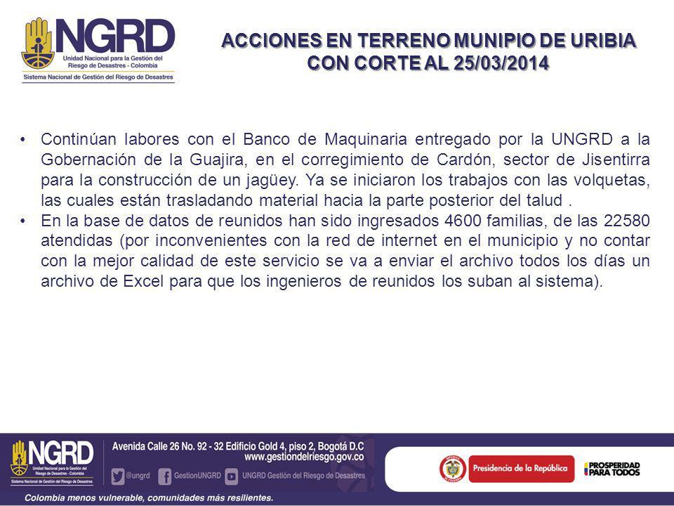 ACCIONES EN TERRENO MUNIPIO DE URIBIA CON CORTE AL 25/03/2014 Continúan labores con el Banco de Maquinaria entregado por la UNGRD a la Gobernación de la Guajira, en el corregimiento de Cardón, sector de Jisentirra para la construcción de un jagüey.
