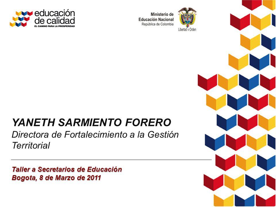 YANETH SARMIENTO FORERO Directora de Fortalecimiento a la Gestión Territorial Taller a Secretarios de Educación Bogota, 8 de Marzo de 2011