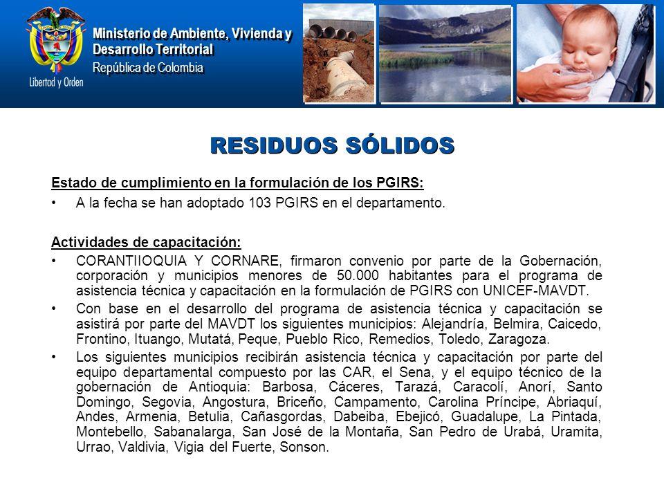 Ministerio de Ambiente, Vivienda y Desarrollo Territorial República de Colombia Ministerio de Ambiente, Vivienda y Desarrollo Territorial República de Colombia RESIDUOS SÓLIDOS Estado de cumplimiento en la formulación de los PGIRS: A la fecha se han adoptado 103 PGIRS en el departamento.
