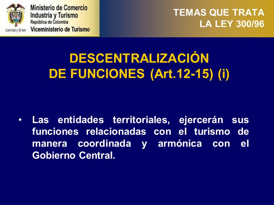 TEMAS QUE TRATA LA LEY 300/96 DESCENTRALIZACIÓN DE FUNCIONES (Art.12-15) (ii) El MCIT podrá suscribir convenios con las entidades territoriales para la ejecución de los planes y programas acordados, asignando recursos y responsabilidades.