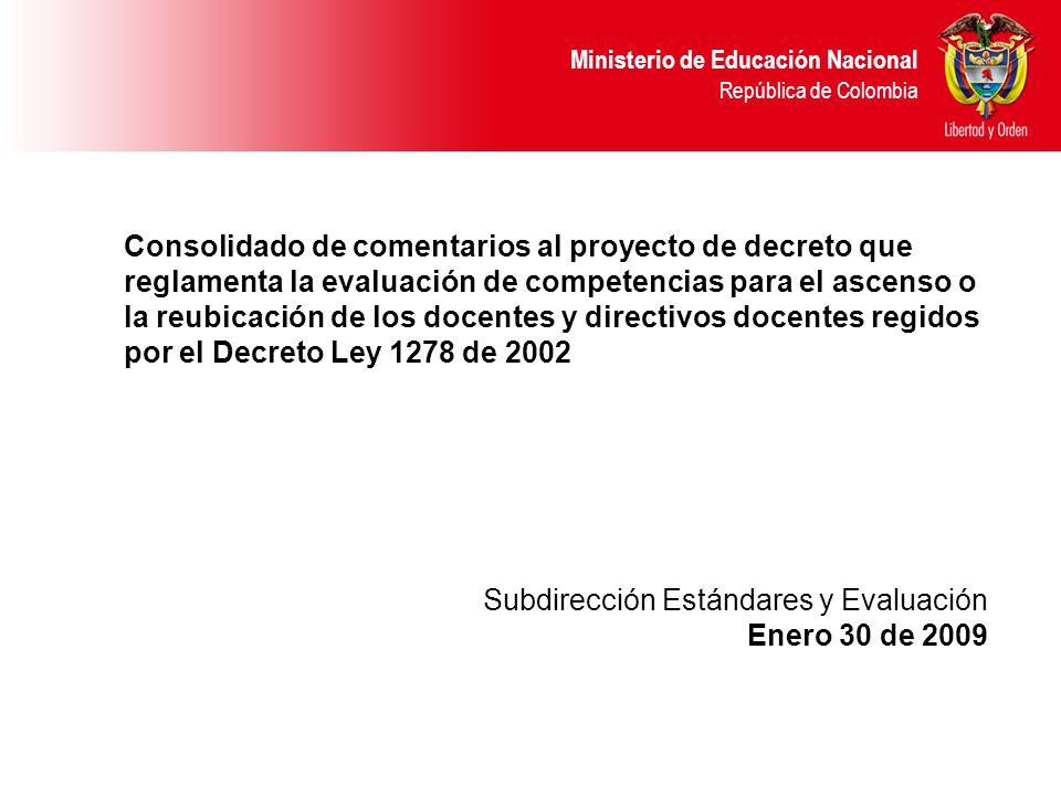 Ministerio de Educación Nacional República de Colombia Consolidado de comentarios al proyecto de decreto que reglamenta la evaluación de competencias para el ascenso o la reubicación de los docentes y directivos docentes regidos por el Decreto Ley 1278 de 2002 Subdirección Estándares y Evaluación Enero 30 de 2009