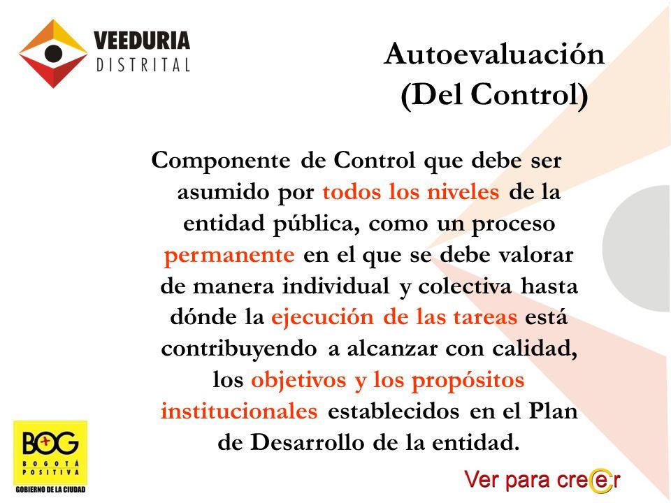 Autoevaluación (Del Control) Componente de Control que debe ser asumido por todos los niveles de la entidad pública, como un proceso permanente en el