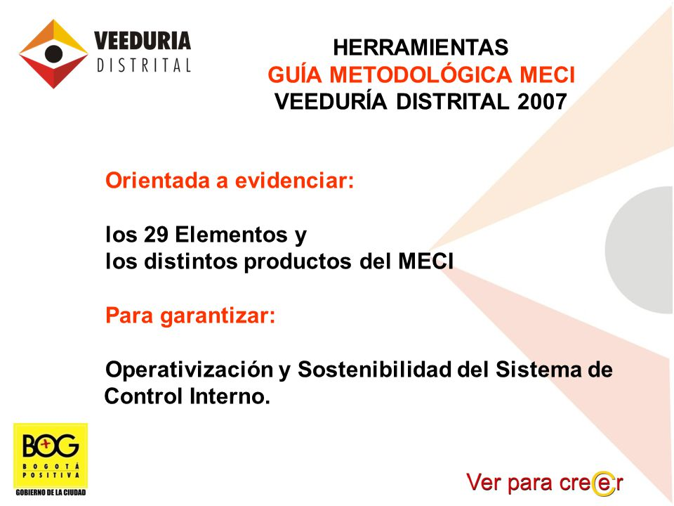HERRAMIENTAS GUÍA METODOLÓGICA MECI VEEDURÍA DISTRITAL 2007 Orientada a evidenciar: los 29 Elementos y los distintos productos del MECI Para garantiza