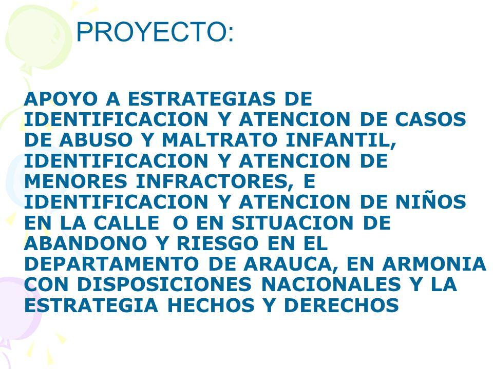 APOYO A ESTRATEGIAS DE IDENTIFICACION Y ATENCION DE CASOS DE ABUSO Y MALTRATO INFANTIL, IDENTIFICACION Y ATENCION DE MENORES INFRACTORES, E IDENTIFICACION Y ATENCION DE NIÑOS EN LA CALLE O EN SITUACION DE ABANDONO Y RIESGO EN EL DEPARTAMENTO DE ARAUCA, EN ARMONIA CON DISPOSICIONES NACIONALES Y LA ESTRATEGIA HECHOS Y DERECHOS PROYECTO: