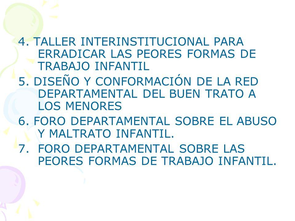 4. TALLER INTERINSTITUCIONAL PARA ERRADICAR LAS PEORES FORMAS DE TRABAJO INFANTIL 5. DISEÑO Y CONFORMACIÓN DE LA RED DEPARTAMENTAL DEL BUEN TRATO A LO