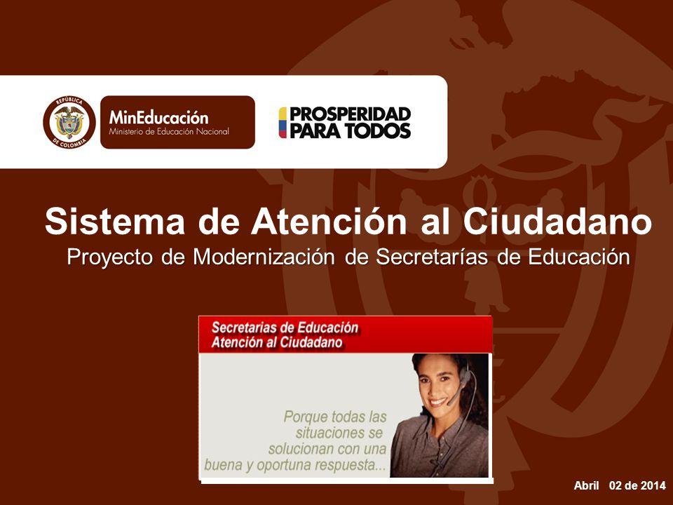 Proyecto de Modernización de Secretarías de Educación Sistema de Atención al Ciudadano Proyecto de Modernización de Secretarías de Educación Abril 02 de 2014