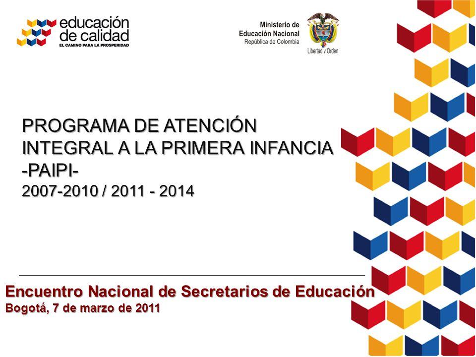 PROGRAMA DE ATENCIÓN INTEGRAL A LA PRIMERA INFANCIA -PAIPI- 2007-2010 / 2011 - 2014 Encuentro Nacional de Secretarios de Educación Bogotá, 7 de marzo