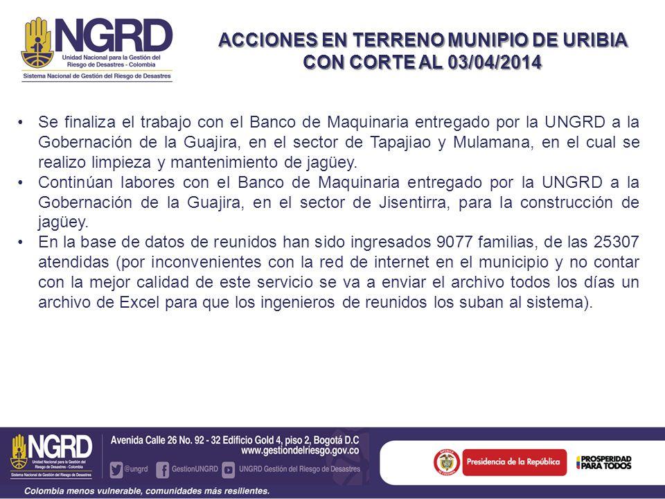 ACCIONES EN TERRENO MUNIPIO DE URIBIA CON CORTE AL 03/04/2014 Se finaliza el trabajo con el Banco de Maquinaria entregado por la UNGRD a la Gobernació