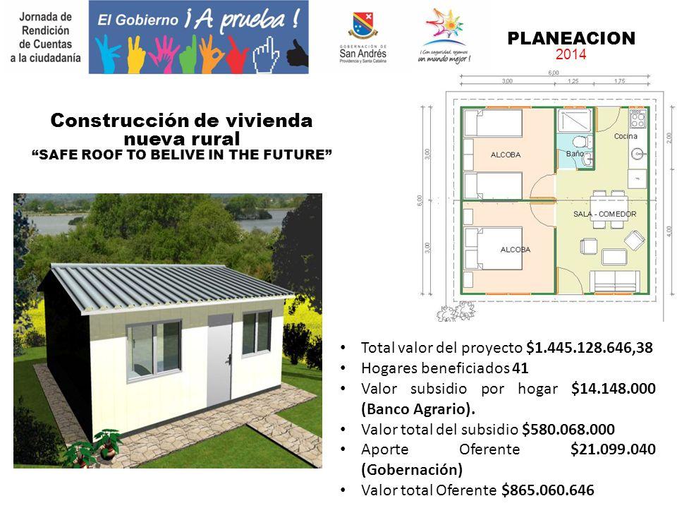 PLANEACION 2014 Construcción de vivienda nueva rural SAFE ROOF TO BELIVE IN THE FUTURE Total valor del proyecto $1.445.128.646,38 Hogares beneficiados