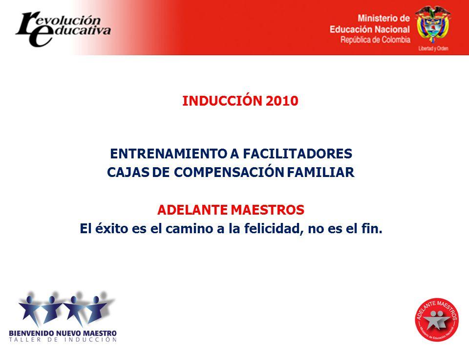 INDUCCIÓN 2010 ENTRENAMIENTO A FACILITADORES CAJAS DE COMPENSACIÓN FAMILIAR ADELANTE MAESTROS El éxito es el camino a la felicidad, no es el fin.