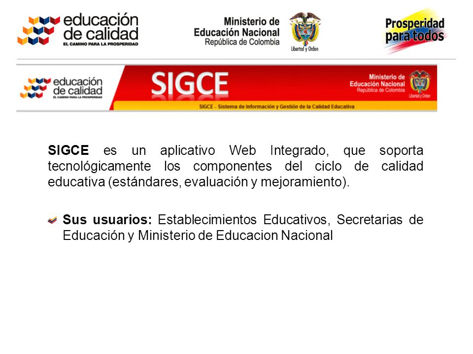 SIGCE es un aplicativo Web Integrado, que soporta tecnológicamente los componentes del ciclo de calidad educativa (estándares, evaluación y mejoramien
