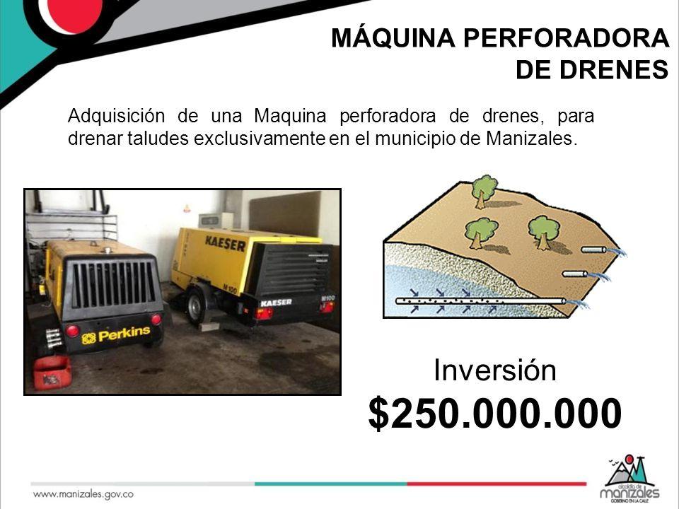 MÁQUINA PERFORADORA DE DRENES Adquisición de una Maquina perforadora de drenes, para drenar taludes exclusivamente en el municipio de Manizales. Inver