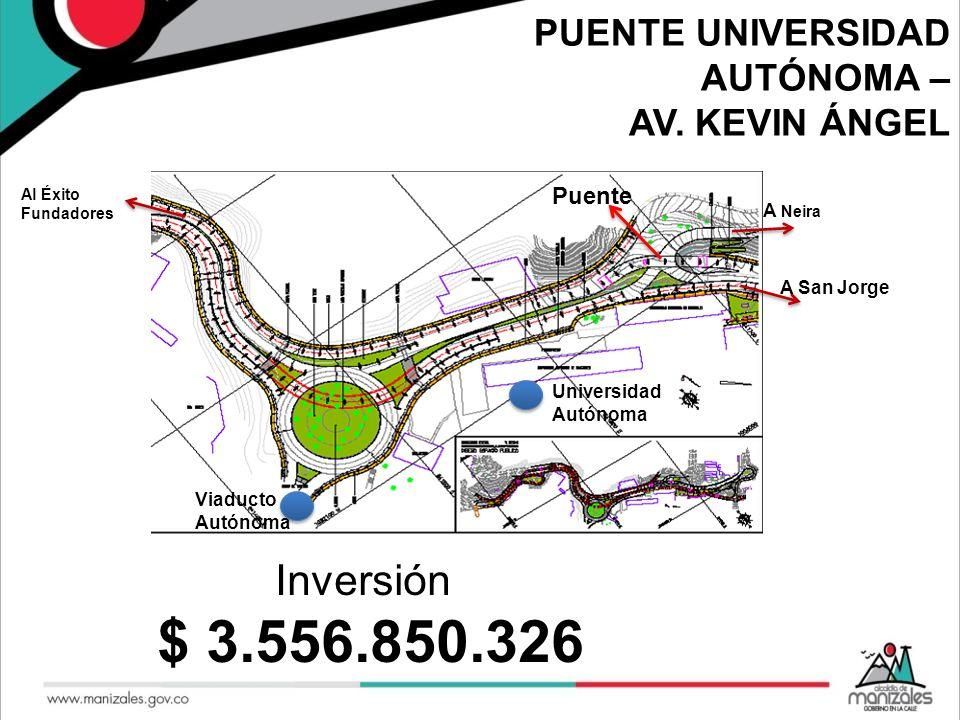 Inversión $ 3.556.850.326 PUENTE UNIVERSIDAD AUTÓNOMA – AV. KEVIN ÁNGEL Universidad Autónoma Viaducto Autónoma Al Éxito Fundadores A San Jorge A Neira