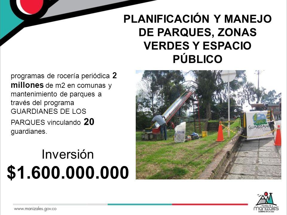 PLANIFICACIÓN Y MANEJO DE PARQUES, ZONAS VERDES Y ESPACIO PÚBLICO programas de rocería periódica 2 millones de m2 en comunas y mantenimiento de parque