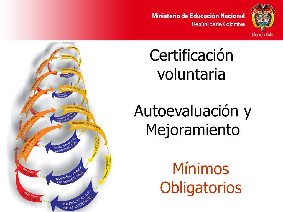 Ministerio de Educación Nacional República de Colombia Mínimos Obligatorios Autoevaluación y Mejoramiento Certificación voluntaria