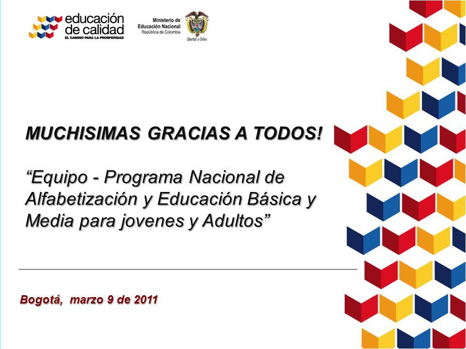 MUCHISIMAS GRACIAS A TODOS! Equipo - Programa Nacional de Alfabetización y Educación Básica y Media para jovenes y Adultos Bogotá, marzo 9 de 2011