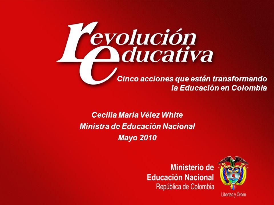 Cinco acciones que están transformando la Educación en Colombia Cecilia María Vélez White Ministra de Educación Nacional Mayo 2010