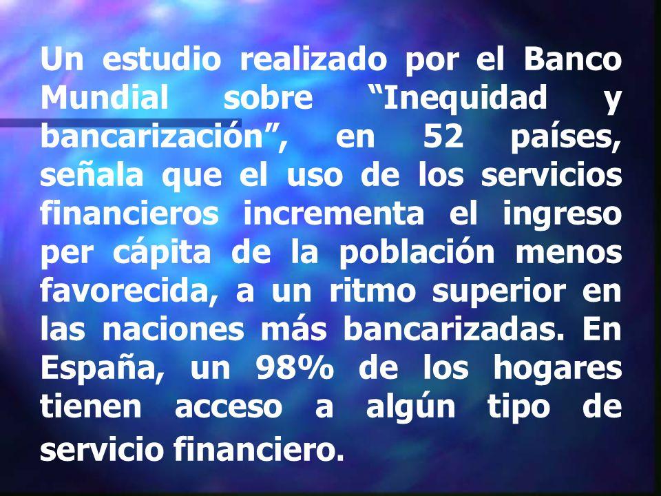 Un estudio realizado por el Banco Mundial sobre Inequidad y bancarización, en 52 países, señala que el uso de los servicios financieros incrementa el ingreso per cápita de la población menos favorecida, a un ritmo superior en las naciones más bancarizadas.