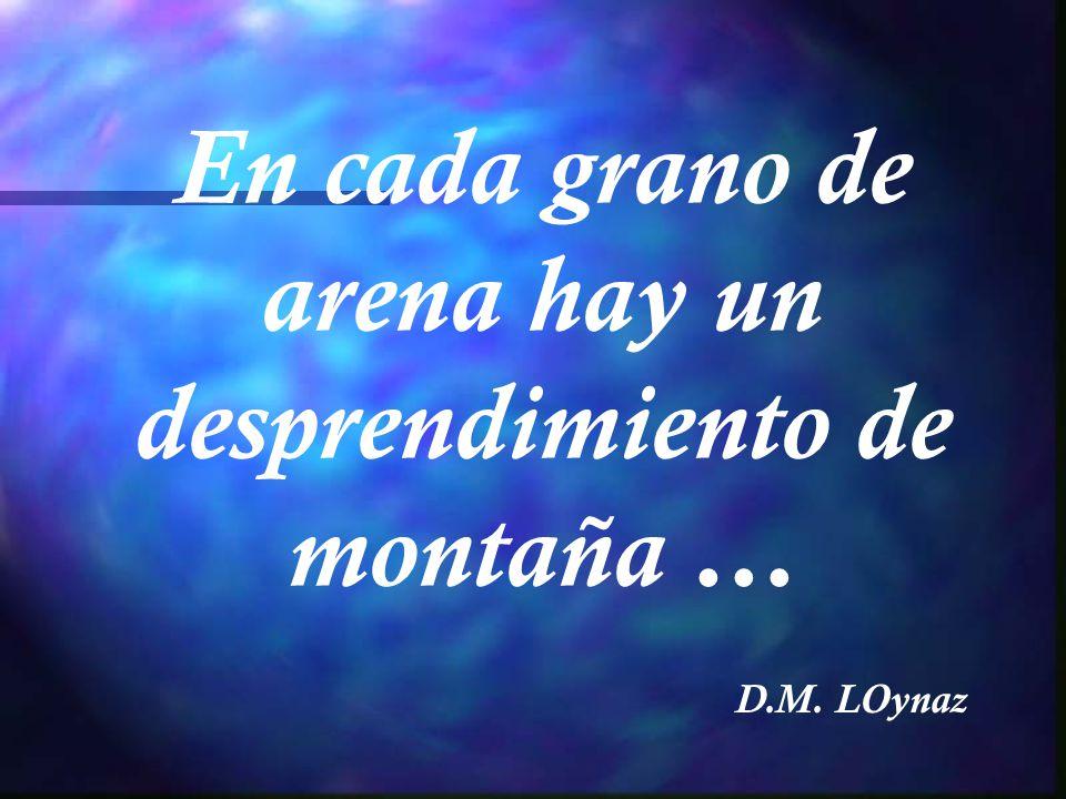 En cada grano de arena hay un desprendimiento de montaña … D.M. LOynaz