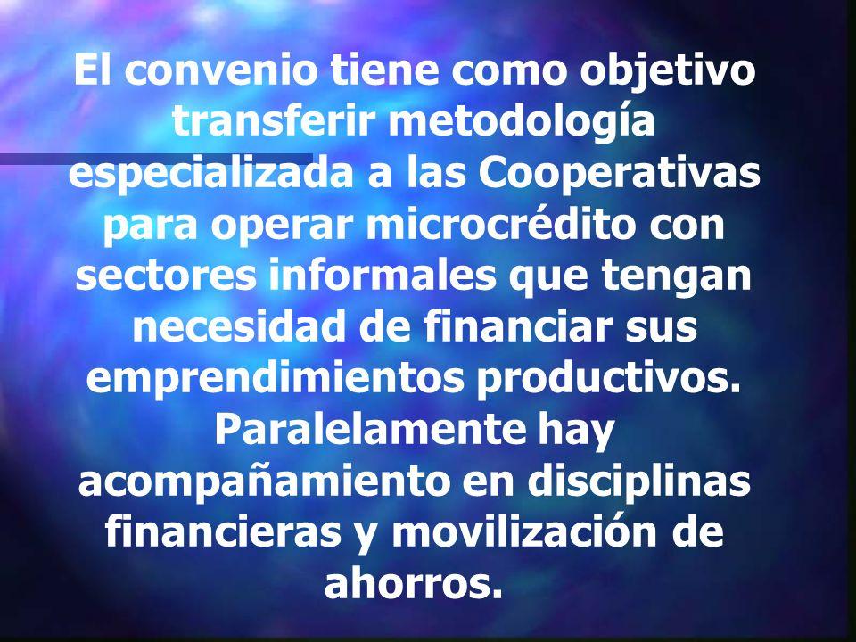El convenio tiene como objetivo transferir metodología especializada a las Cooperativas para operar microcrédito con sectores informales que tengan necesidad de financiar sus emprendimientos productivos.