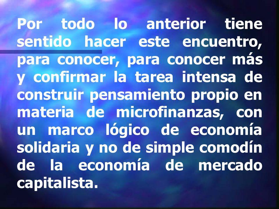 Por todo lo anterior tiene sentido hacer este encuentro, para conocer, para conocer más y confirmar la tarea intensa de construir pensamiento propio en materia de microfinanzas, con un marco lógico de economía solidaria y no de simple comodín de la economía de mercado capitalista.