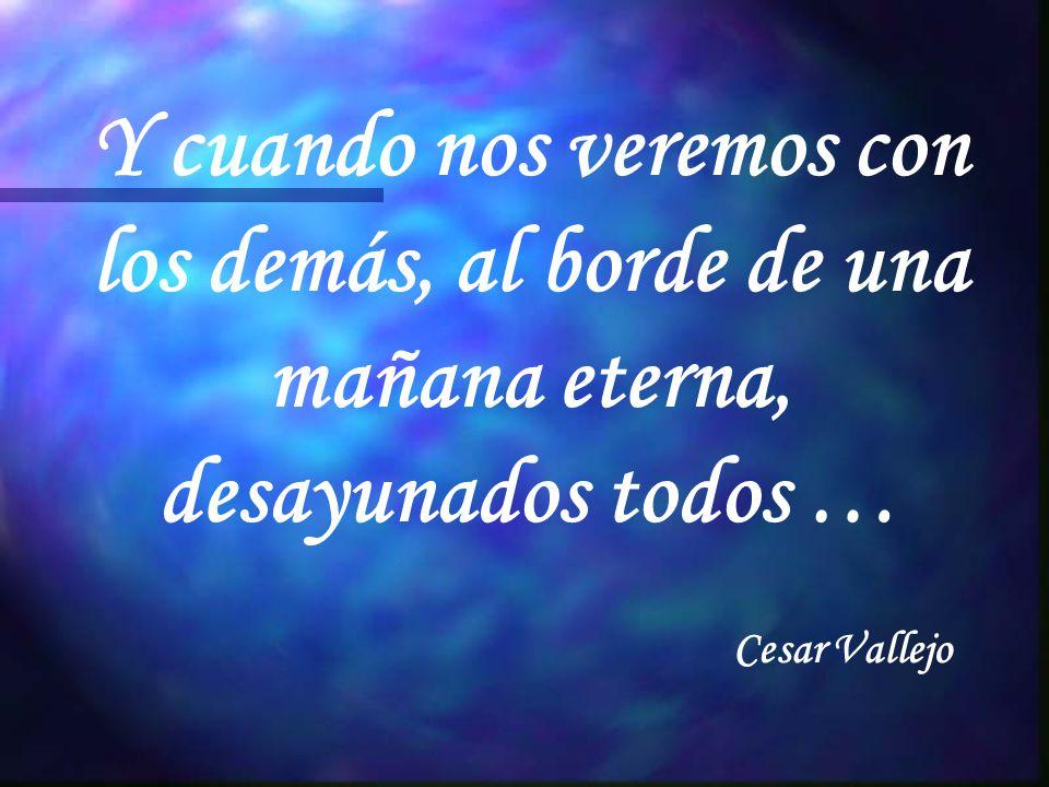 Y cuando nos veremos con los demás, al borde de una mañana eterna, desayunados todos … Cesar Vallejo