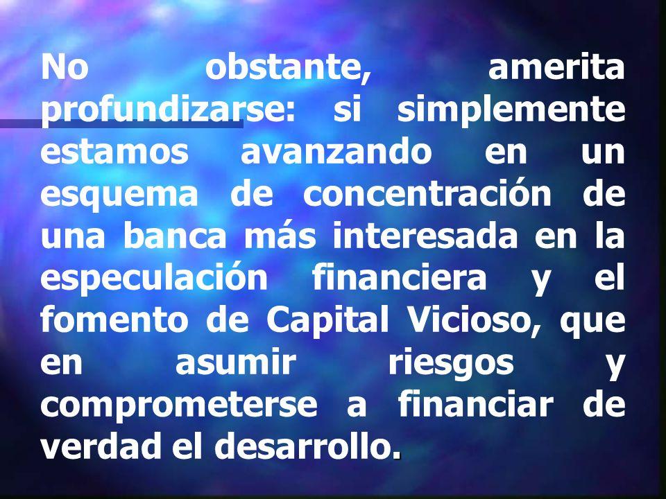. No obstante, amerita profundizarse: si simplemente estamos avanzando en un esquema de concentración de una banca más interesada en la especulación financiera y el fomento de Capital Vicioso, que en asumir riesgos y comprometerse a financiar de verdad el desarrollo.