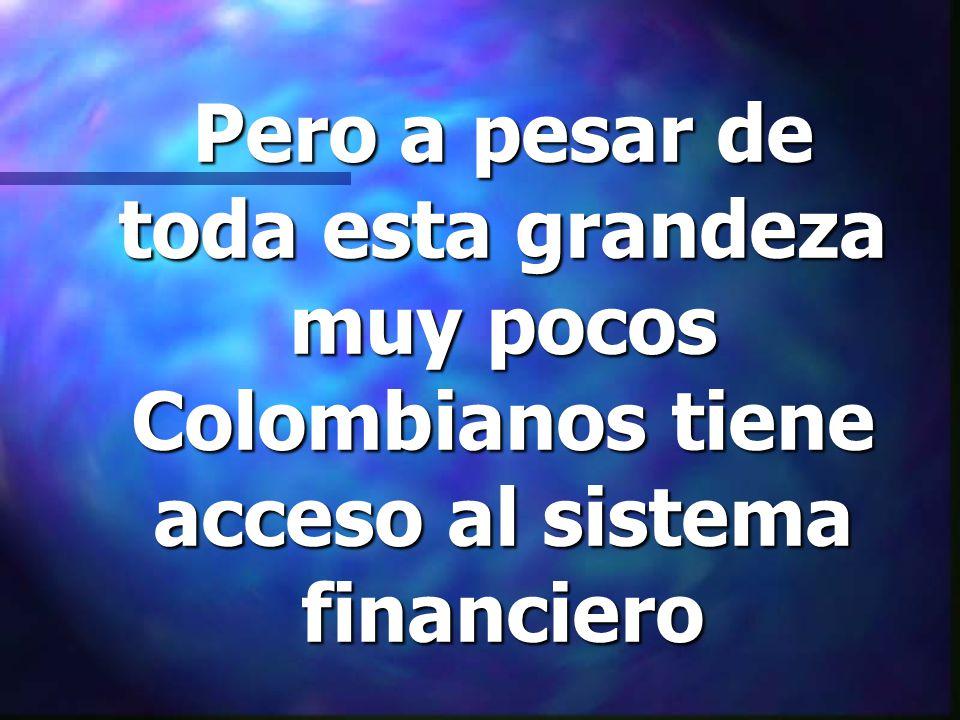 Pero a pesar de toda esta grandeza muy pocos Colombianos tiene acceso al sistema financiero