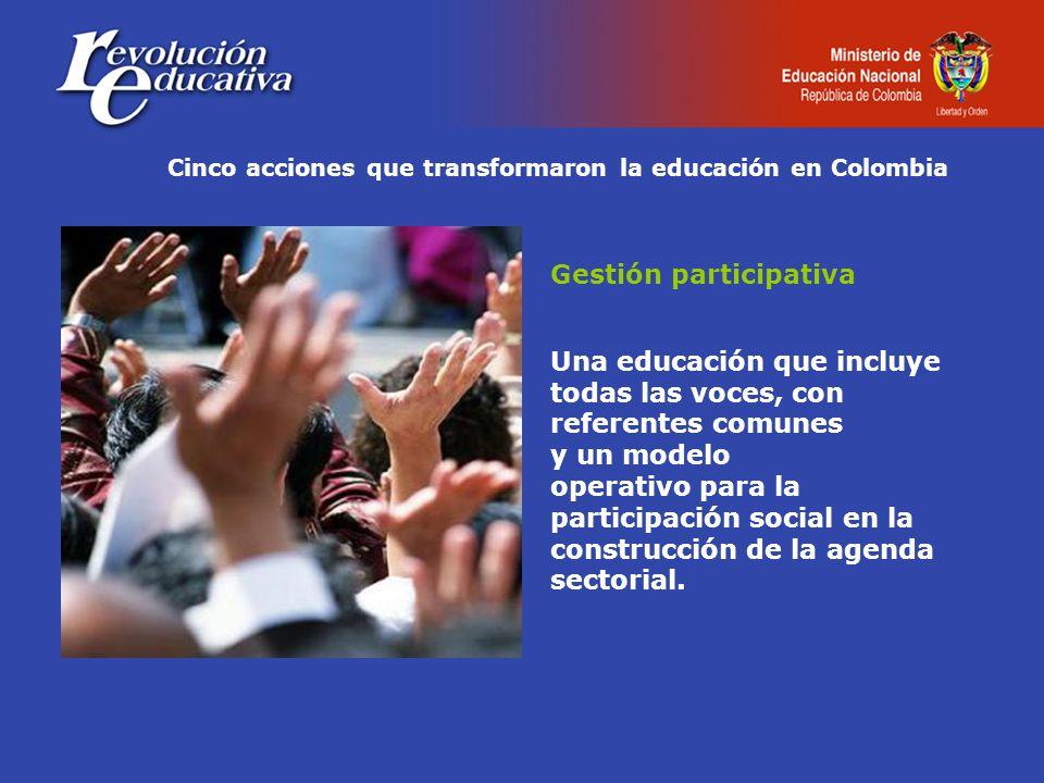 Cinco acciones que transformaron la educación en Colombia Gestión participativa Una educación que incluye todas las voces, con referentes comunes y un modelo operativo para la participación social en la construcción de la agenda sectorial.