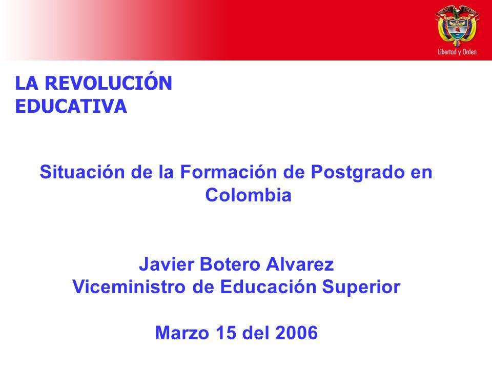 Situación de la Formación de Postgrado en Colombia Javier Botero Alvarez Viceministro de Educación Superior Marzo 15 del 2006 LA REVOLUCIÓN EDUCATIVA