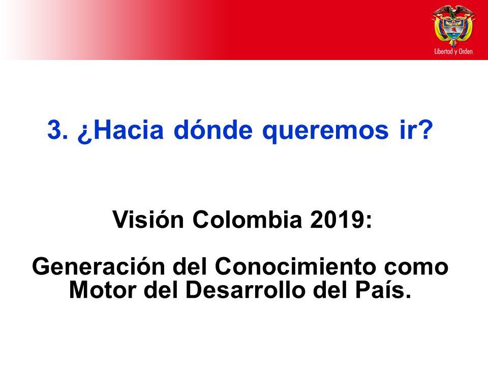 3. ¿Hacia dónde queremos ir? Visión Colombia 2019: Generación del Conocimiento como Motor del Desarrollo del País.
