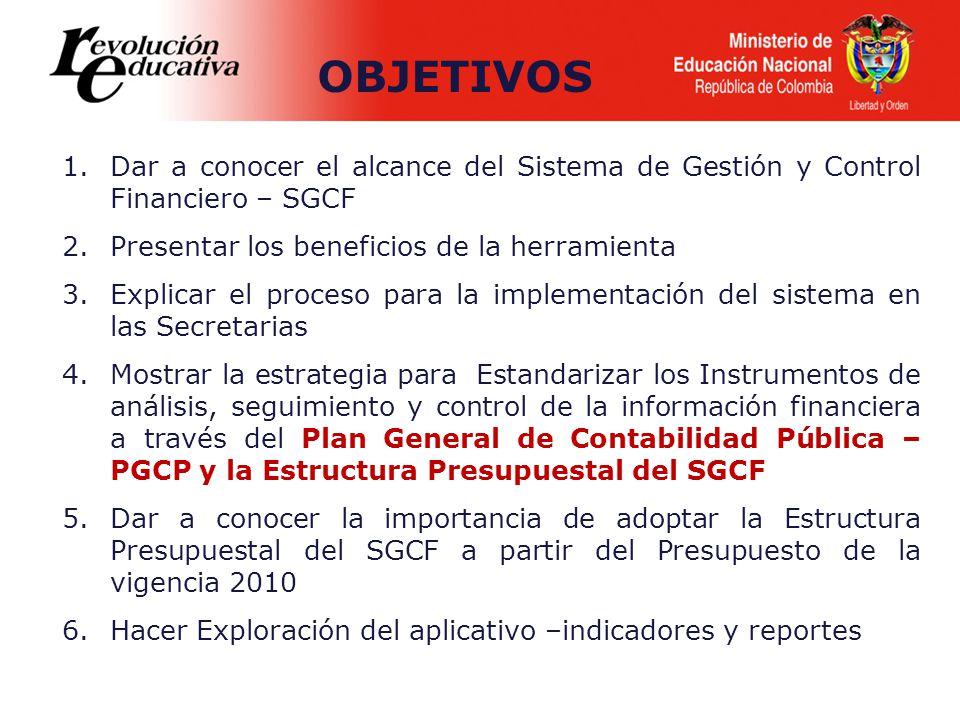 1.Dar a conocer el alcance del Sistema de Gestión y Control Financiero – SGCF 2.Presentar los beneficios de la herramienta 3.Explicar el proceso para la implementación del sistema en las Secretarias 4.Mostrar la estrategia para Estandarizar los Instrumentos de análisis, seguimiento y control de la información financiera a través del Plan General de Contabilidad Pública – PGCP y la Estructura Presupuestal del SGCF 5.Dar a conocer la importancia de adoptar la Estructura Presupuestal del SGCF a partir del Presupuesto de la vigencia 2010 6.Hacer Exploración del aplicativo –indicadores y reportes OBJETIVOS