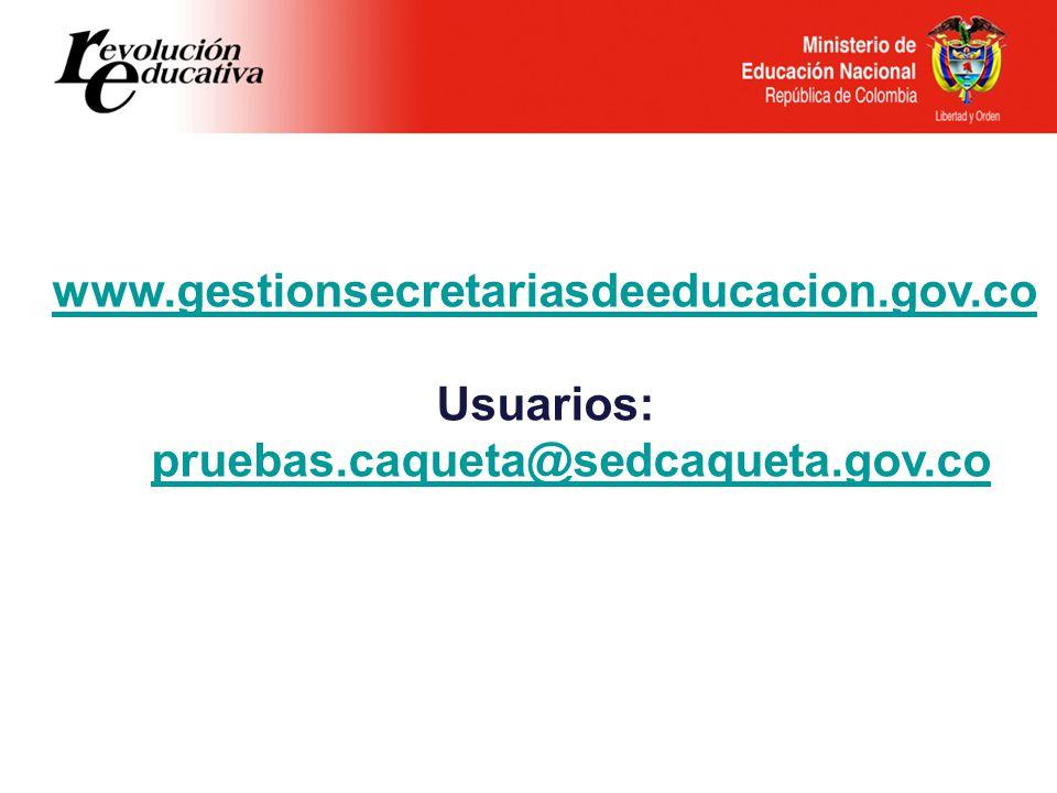 www.gestionsecretariasdeeducacion.gov.co Usuarios: pruebas.caqueta@sedcaqueta.gov.co pruebas.caqueta@sedcaqueta.gov.co