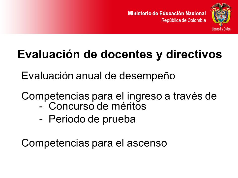 Ministerio de Educación Nacional República de Colombia Evaluación anual de desempeño Competencias para el ingreso a través de - Concurso de méritos - Periodo de prueba Competencias para el ascenso Evaluación de docentes y directivos