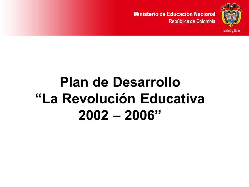 Ministerio de Educación Nacional República de Colombia Plan de Desarrollo La Revolución Educativa 2002 – 2006
