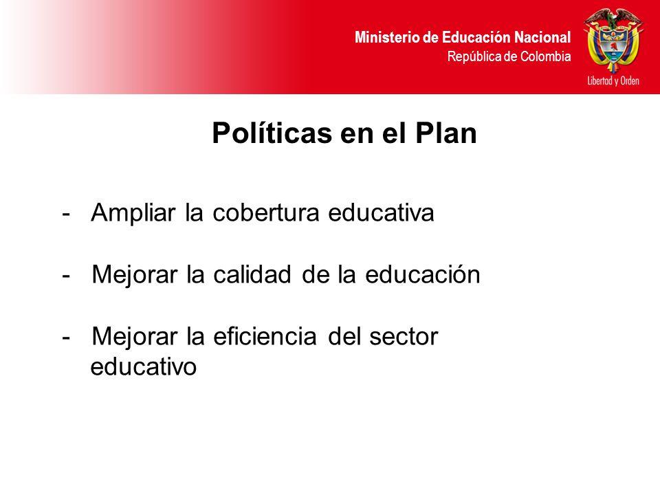 Ministerio de Educación Nacional República de Colombia Políticas en el Plan - Ampliar la cobertura educativa - Mejorar la calidad de la educación - Mejorar la eficiencia del sector educativo