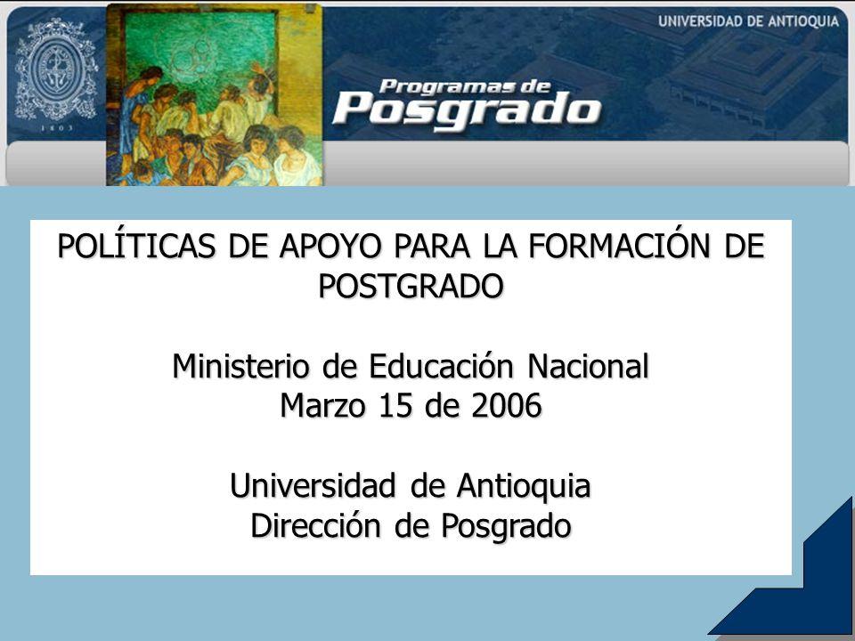 POLÍTICAS DE APOYO PARA LA FORMACIÓN DE POSTGRADO Ministerio de Educación Nacional Marzo 15 de 2006 Universidad de Antioquia Dirección de Posgrado