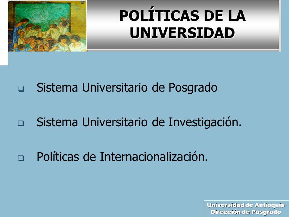 Universidad de Antioquia Dirección de Posgrado POLÍTICAS DE LA UNIVERSIDAD Sistema Universitario de Posgrado Sistema Universitario de Investigación.