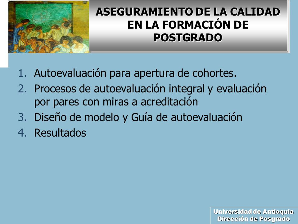 Universidad de Antioquia Dirección de Posgrado ASEGURAMIENTO DE LA CALIDAD EN LA FORMACIÓN DE POSTGRADO 1.Autoevaluación para apertura de cohortes. 2.